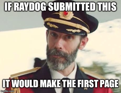 Captain Obvious | IF RAYDOG SUBMITTED THIS IT WOULD MAKE THE FIRST PAGE | image tagged in captain obvious | made w/ Imgflip meme maker