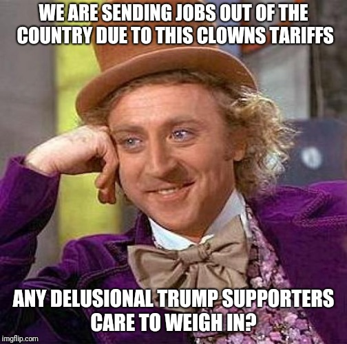 Creepy Condescending Wonka Meme | WE ARE SENDING JOBS OUT OF THE COUNTRY DUE TO THIS CLOWNS TARIFFS ANY DELUSIONAL TRUMP SUPPORTERS CARE TO WEIGH IN? | image tagged in memes,creepy condescending wonka | made w/ Imgflip meme maker
