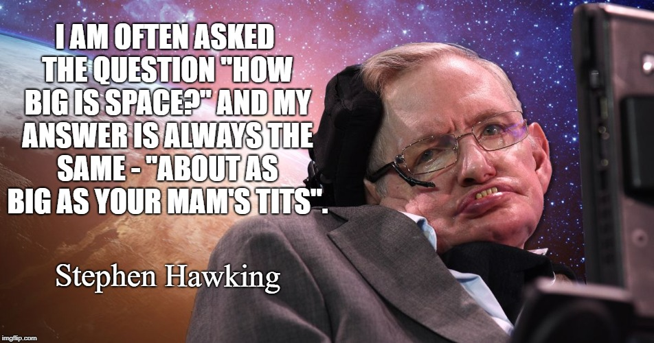 "I AM OFTEN ASKED THE QUESTION ""HOW BIG IS SPACE?"" AND MY ANSWER IS ALWAYS THE SAME - ""ABOUT AS BIG AS YOUR MAM'S TITS"". Stephen Hawking 