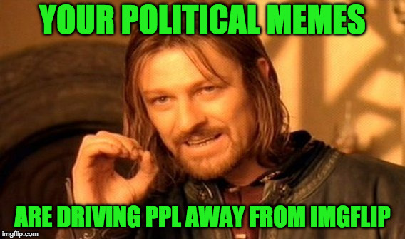 One Does Not Simply Meme | YOUR POLITICAL MEMES ARE DRIVING PPL AWAY FROM IMGFLIP | image tagged in memes,one does not simply | made w/ Imgflip meme maker
