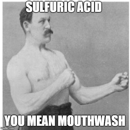 Manly Man doing manly man stuff | SULFURIC ACID YOU MEAN MOUTHWASH | image tagged in memes,overly manly man | made w/ Imgflip meme maker