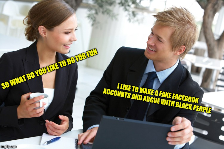 You know who you are. <3 | SO WHAT DO YOU LIKE TO DO FOR FUN I LIKE TO MAKE A FAKE FACEBOOK ACCOUNTS AND ARGUE WITH BLACK PEOPLE | image tagged in memes,dindu nuffin,we,wuz,kangz | made w/ Imgflip meme maker