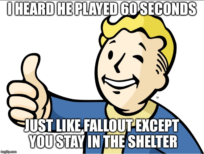 I HEARD HE PLAYED 60 SECONDS JUST LIKE FALLOUT EXCEPT YOU STAY IN THE SHELTER | made w/ Imgflip meme maker