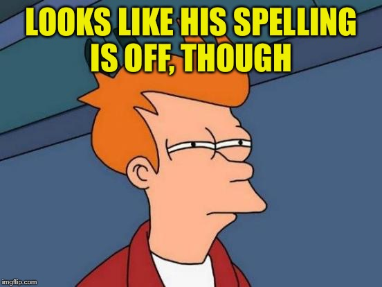 Futurama Fry Meme | LOOKS LIKE HIS SPELLING IS OFF, THOUGH | image tagged in memes,futurama fry | made w/ Imgflip meme maker