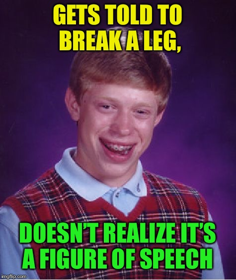 Bad Luck Brian Meme | GETS TOLD TO BREAK A LEG, DOESN'T REALIZE IT'S A FIGURE OF SPEECH | image tagged in memes,bad luck brian | made w/ Imgflip meme maker