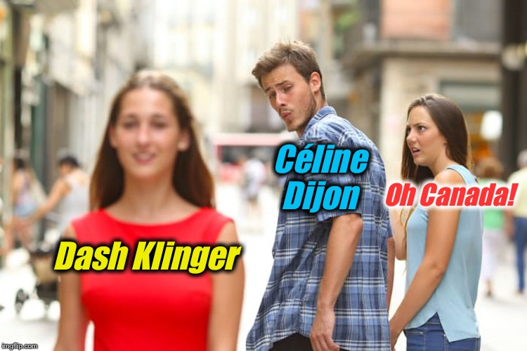 Distracted Boyfriend Meme | Dash Klinger Céline Dijon Oh Canada! | image tagged in memes,distracted boyfriend | made w/ Imgflip meme maker