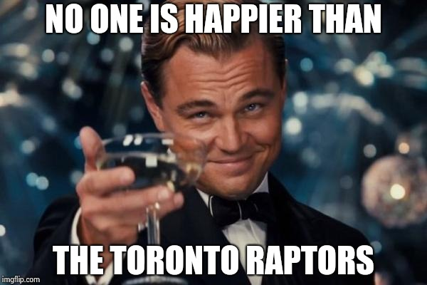 Leonardo Dicaprio Cheers Meme | NO ONE IS HAPPIER THAN THE TORONTO RAPTORS | image tagged in memes,leonardo dicaprio cheers | made w/ Imgflip meme maker