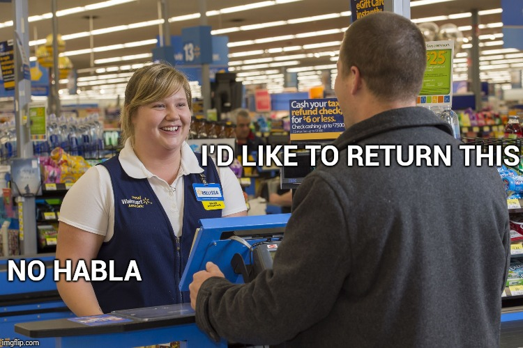 Customer Service 101 | I'D LIKE TO RETURN THIS NO HABLA | image tagged in walmart checkout lady,people,person,helpful,employees,x x everywhere | made w/ Imgflip meme maker