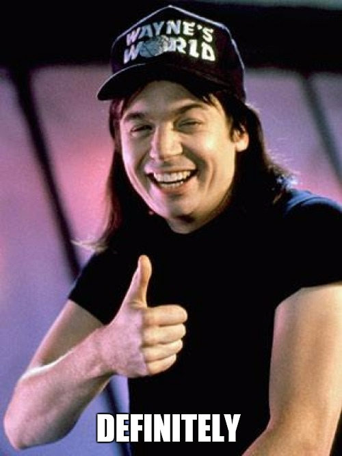 Wayne's World thumbs up | DEFINITELY | image tagged in wayne's world thumbs up | made w/ Imgflip meme maker