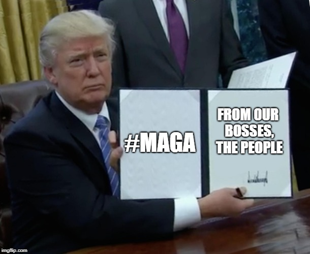 Trump Bill Signing Meme | #MAGA FROM OUR BOSSES, THE PEOPLE | image tagged in memes,trump bill signing | made w/ Imgflip meme maker