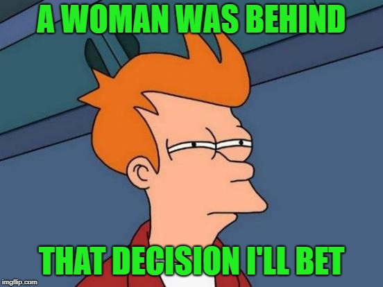 Futurama Fry Meme | A WOMAN WAS BEHIND THAT DECISION I'LL BET | image tagged in memes,futurama fry | made w/ Imgflip meme maker