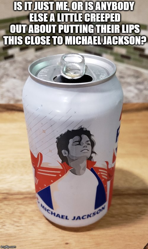 Pepsi Fail |  IS IT JUST ME, OR IS ANYBODY ELSE A LITTLE CREEPED OUT ABOUT PUTTING THEIR LIPS THIS CLOSE TO MICHAEL JACKSON? | image tagged in michael jackson,pepsi,can,creep | made w/ Imgflip meme maker