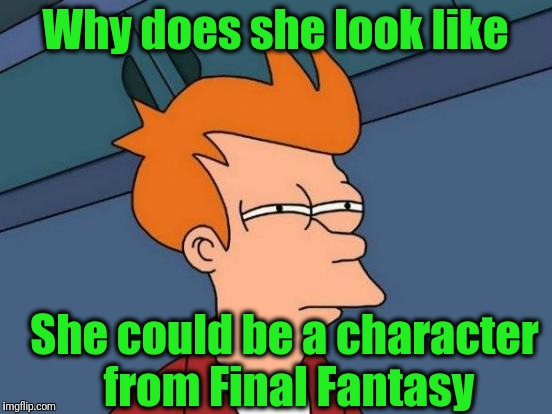 Futurama Fry Meme | Why does she look like She could be a character from Final Fantasy | image tagged in memes,futurama fry | made w/ Imgflip meme maker