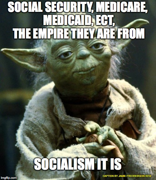Star Wars Yoda Meme | SOCIAL SECURITY, MEDICARE, MEDICAID, ECT, THE EMPIRE THEY ARE FROM SOCIALISM IT IS CAPTION BY JAMIE FREDRICKSON 2018 | image tagged in memes,star wars yoda | made w/ Imgflip meme maker