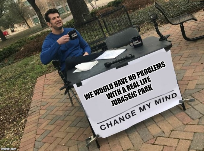Change my mind Crowder | WE WOULD HAVE NO PROBLEMS WITH A REAL LIFE JURASSIC PARK | image tagged in change my mind crowder | made w/ Imgflip meme maker