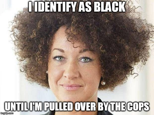 Rachel Dolezal | I IDENTIFY AS BLACK UNTIL I'M PULLED OVER BY THE COPS | image tagged in rachel dolezal | made w/ Imgflip meme maker