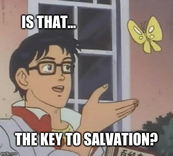Is This A Pigeon Meme | IS THAT... THE KEY TO SALVATION? | image tagged in memes,is this a pigeon | made w/ Imgflip meme maker