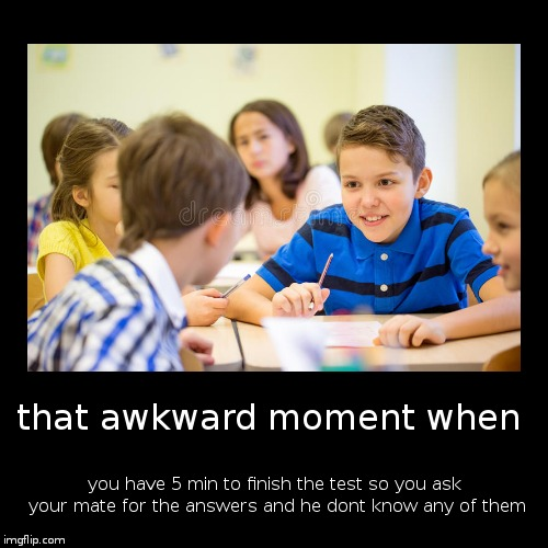 that awkward moment when | you have 5 min to finish the test so you ask your mate for the answers and he dont know any of them | image tagged in funny,demotivationals | made w/ Imgflip demotivational maker