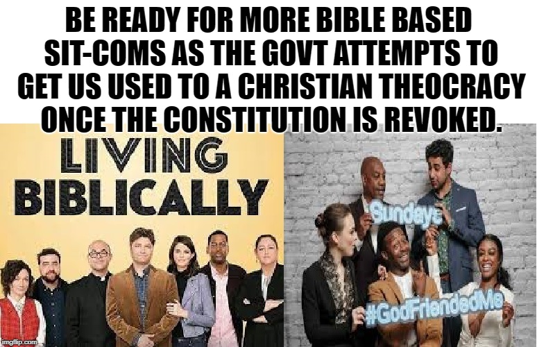Here Comes The Bible! (There Goes The Constitution!) | BE READY FOR MORE BIBLE BASED SIT-COMS AS THE GOVT ATTEMPTS TO GET US USED TO A CHRISTIAN THEOCRACY ONCE THE CONSTITUTION IS REVOKED. | image tagged in sitcom,bible,tv,television,constitution,jesus | made w/ Imgflip meme maker