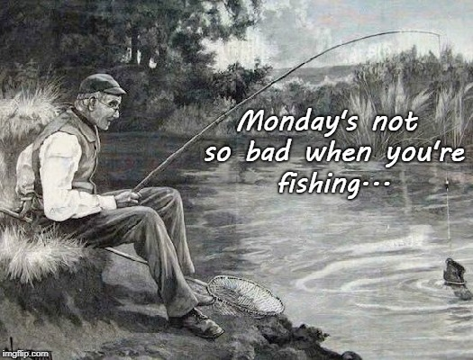 Monday... | Monday's not so bad when you're fishing... | image tagged in not so bad,fishing | made w/ Imgflip meme maker