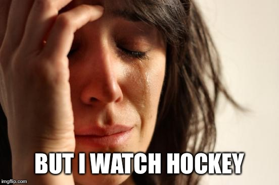First World Problems Meme | BUT I WATCH HOCKEY | image tagged in memes,first world problems | made w/ Imgflip meme maker