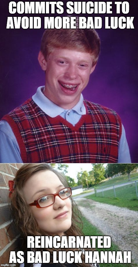 From Frying-pan to Fire | COMMITS SUICIDE TO AVOID MORE BAD LUCK REINCARNATED AS BAD LUCK HANNAH | image tagged in bad luck brian,bad luck hannah | made w/ Imgflip meme maker