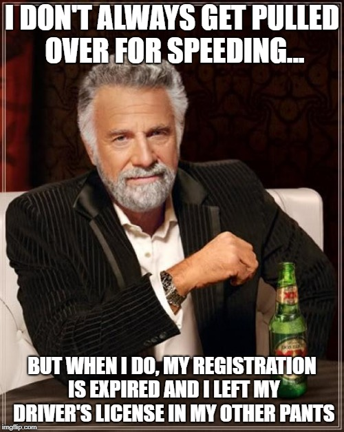The Most Interesting Man In The World | I DON'T ALWAYS GET PULLED OVER FOR SPEEDING... BUT WHEN I DO, MY REGISTRATION IS EXPIRED AND I LEFT MY DRIVER'S LICENSE IN MY OTHER PANTS | image tagged in memes,the most interesting man in the world,speeding ticket | made w/ Imgflip meme maker