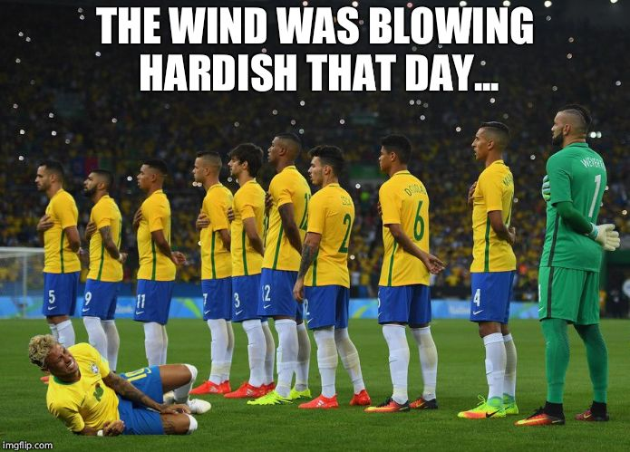Neymar - The man of glass | THE WIND WAS BLOWING HARDISH THAT DAY... | image tagged in anthem neymar,neymar,brazil,soccer,world cup | made w/ Imgflip meme maker