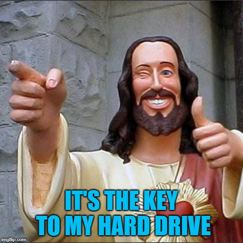 IT'S THE KEY TO MY HARD DRIVE | made w/ Imgflip meme maker