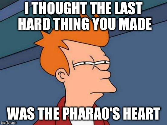 Futurama Fry Meme | I THOUGHT THE LAST HARD THING YOU MADE WAS THE PHARAO'S HEART | image tagged in memes,futurama fry | made w/ Imgflip meme maker