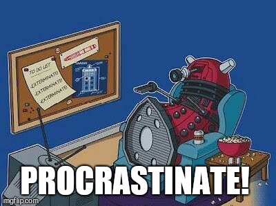 This has been me the last few days. Got to get motivated to actually accomplish something lol  | PROCRASTINATE! | image tagged in daleks,jbmemegeek,exterminate,dr who | made w/ Imgflip meme maker
