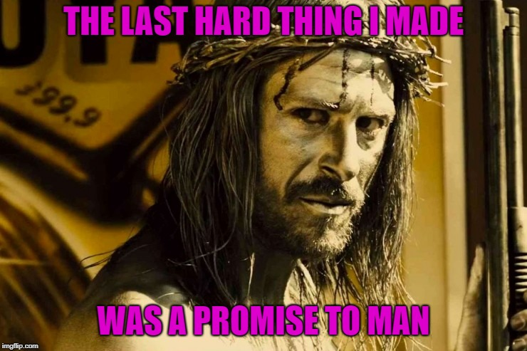 THE LAST HARD THING I MADE WAS A PROMISE TO MAN | made w/ Imgflip meme maker