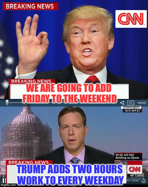 It's going to be the greatest weekends ever | WE ARE GOING TO ADD FRIDAY TO THE WEEKEND TRUMP ADDS TWO HOURS WORK TO EVERY WEEKDAY | image tagged in cnn spins trump news,spinners meme,memers unite | made w/ Imgflip meme maker