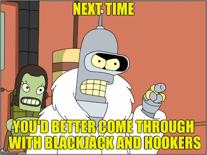NEXT TIME YOU'D BETTER COME THROUGH WITH BLACKJACK AND HOOKERS | image tagged in bender | made w/ Imgflip meme maker