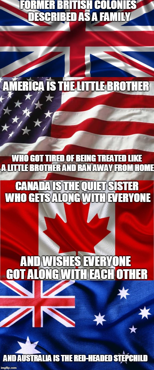 I have no intention of offending anyone. This is all in the spirit of good, clean fun. | FORMER BRITISH COLONIES DESCRIBED AS A FAMILY AMERICA IS THE LITTLE BROTHER WHO GOT TIRED OF BEING TREATED LIKE A LITTLE BROTHER AND RAN AWA | image tagged in independence day,family life | made w/ Imgflip meme maker
