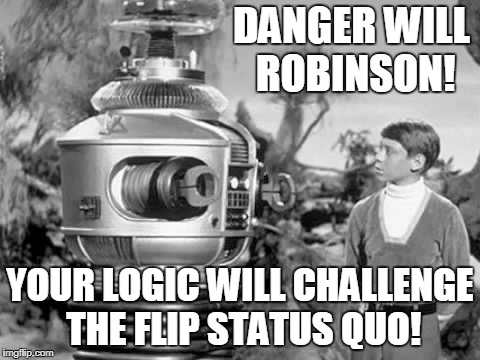 DANGER WILL ROBINSON! YOUR LOGIC WILL CHALLENGE THE FLIP STATUS QUO! | made w/ Imgflip meme maker