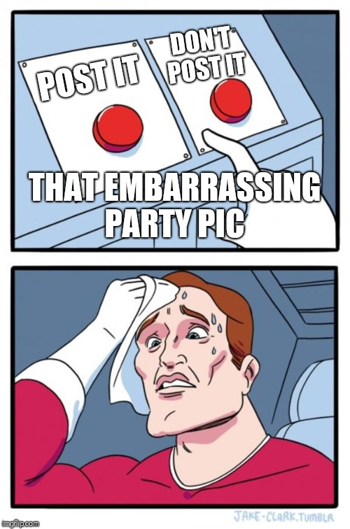 Two Buttons Meme | POST IT DON'T POST IT THAT EMBARRASSING PARTY PIC | image tagged in memes,two buttons | made w/ Imgflip meme maker