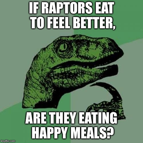 Raptors have a Big Mac eating disorder | IF RAPTORS EAT TO FEEL BETTER, ARE THEY EATING HAPPY MEALS? | image tagged in memes,philosoraptor,happy meal,jurassic world,eating,mcdonalds | made w/ Imgflip meme maker