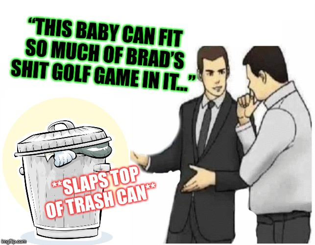 "Car Salesman Slaps Hood Meme | **SLAPS TOP OF TRASH CAN** ""THIS BABY CAN FIT SO MUCH OF BRAD'S SHIT GOLF GAME IN IT..."" 