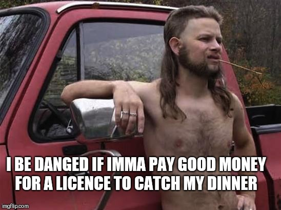 almost politically correct redneck red neck | I BE DANGED IF IMMA PAY GOOD MONEY FOR A LICENCE TO CATCH MY DINNER | image tagged in almost politically correct redneck red neck | made w/ Imgflip meme maker