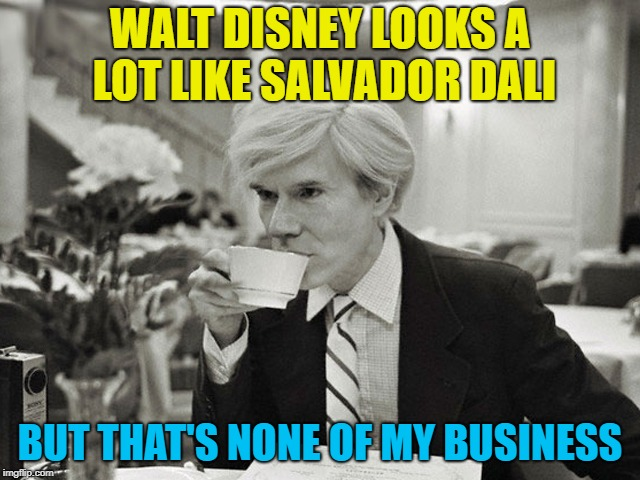 WALT DISNEY LOOKS A LOT LIKE SALVADOR DALI BUT THAT'S NONE OF MY BUSINESS | made w/ Imgflip meme maker