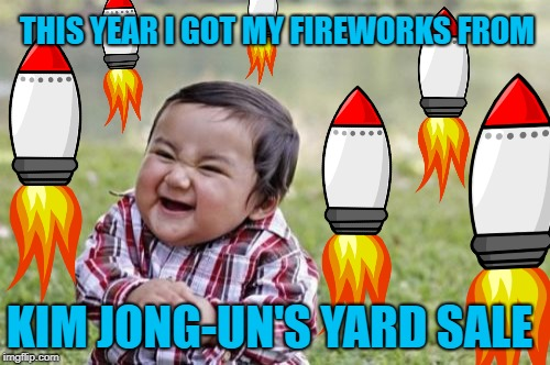 Fun on the Fourth |  THIS YEAR I GOT MY FIREWORKS FROM; KIM JONG-UN'S YARD SALE | image tagged in funny memes,evil toddler,4th of july,noko,kim jong un,missle | made w/ Imgflip meme maker