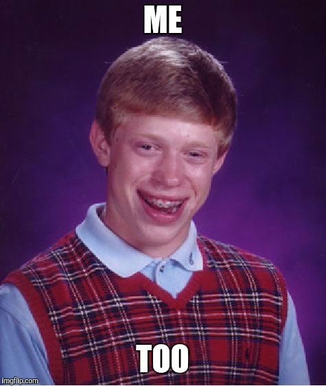 Bad Luck Brian Meme | ME TOO | image tagged in memes,bad luck brian | made w/ Imgflip meme maker