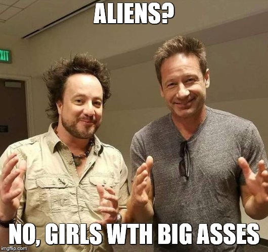 ALIENS? NO, GIRLS WTH BIG ASSES | image tagged in aliens | made w/ Imgflip meme maker