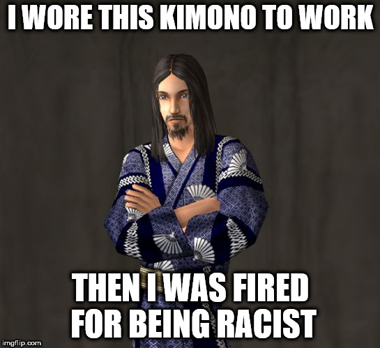 Sim Kimono | I WORE THIS KIMONO TO WORK THEN I WAS FIRED FOR BEING RACIST | image tagged in sim kimono | made w/ Imgflip meme maker