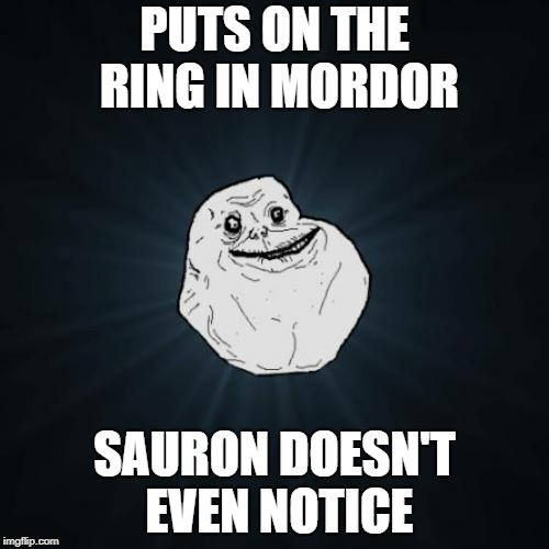 Puts on the Ring Sauron doesn't notice | PUTS ON THE RING IN MORDOR SAURON DOESN'T EVEN NOTICE | image tagged in memes,forever alone,the lord of the rings,rings | made w/ Imgflip meme maker