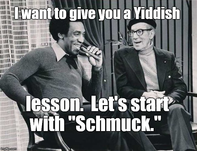 "Grouch with Cosby | I want to give you a Yiddish lesson.  Let's start with ""Schmuck."" 