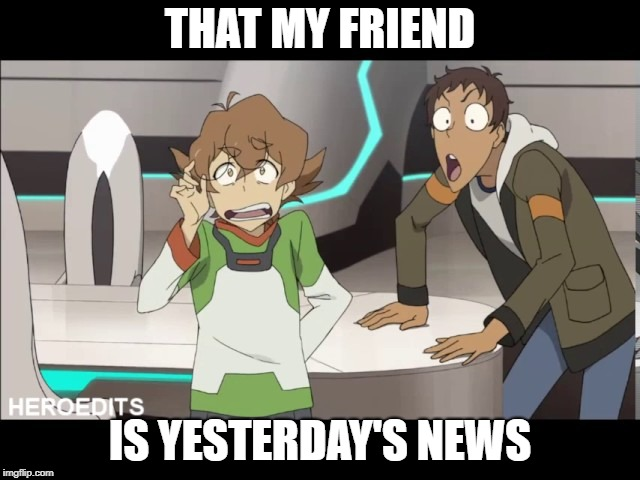 That my friend Voltron | THAT MY FRIEND IS YESTERDAY'S NEWS | image tagged in that my friend voltron | made w/ Imgflip meme maker