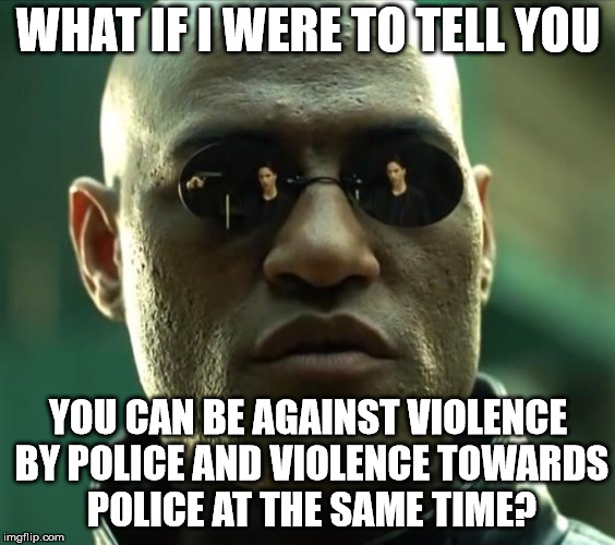 Morpheus against Violence by Police and violence towards Police | WHAT IF I WERE TO TELL YOU YOU CAN BE AGAINST VIOLENCE BY POLICE AND VIOLENCE TOWARDS POLICE AT THE SAME TIME? | image tagged in morpheus,violence,police,against,what if i were to tell you | made w/ Imgflip meme maker