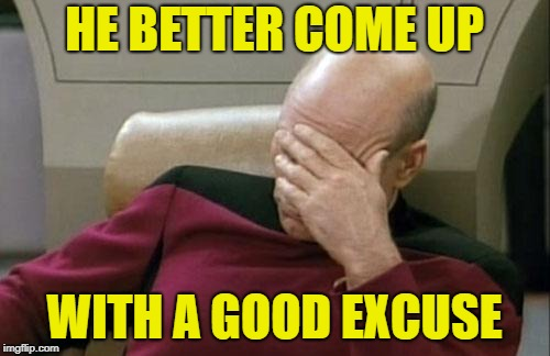 Captain Picard Facepalm Meme | HE BETTER COME UP WITH A GOOD EXCUSE | image tagged in memes,captain picard facepalm | made w/ Imgflip meme maker